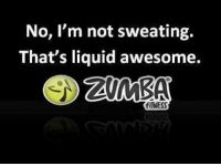 My new found love for ZUMBA is taking over my life. I am not complaining.: No, I'm not sweating.  That's liquid awesome.  FITNESS My new found love for ZUMBA is taking over my life. I am not complaining.