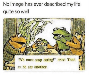 "toad: No image has ever described my life  quite so well  We must stop eating!"" cried Toad  as he ate another."