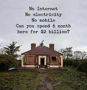 Internet, Mobile, and Electricity: No Internet  No electricity  No mobile  Can you spend 6 month  here for $2 billion?
