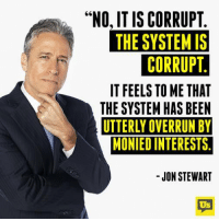 """Memes, Jon Stewart, and 🤖: """"NO, IS CORRUPT  THE SYSTEM IS  CORRUPT  IT FEELS TOME THAT  THESYSTEM HAS BEEN  UTTERLY OVERRUN BY  MONIEDINTERESTS  JON STEWART  Us Nailed it."""