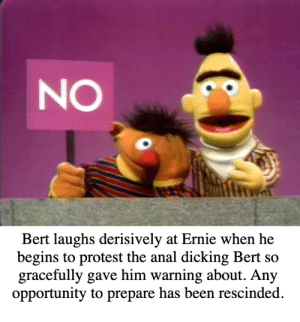 You could have had lube you piece of shit cum dumpster.: NO  it  Bert laughs derisively at Ernie when he  begins to protest the anal dicking Bert so  gracefully gave him warning about. Any  opportunity to prepare has been rescinded You could have had lube you piece of shit cum dumpster.