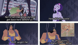 This is the only acceptable way to handle plot holes: No! It canit be!lHow did you  get back here before us?  Howdid we kronk!  Well, ya got me  By all/accounts  it doesn'tmake sense This is the only acceptable way to handle plot holes