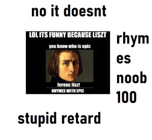 e-pic l-iszt iszt is not pic cant you see: no it doesnt  LOL ITS FUNNY BECAUSE LISZT  rhym  you know who is epic  es  noob  ferenc liszt  RHYMES WITH EPIC  100  stupid retard e-pic l-iszt iszt is not pic cant you see
