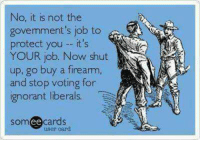 Less Government - More Freedom. Society is like a child, if you want it to be responsible then you have to give it responsibility. Freedom and responsibility are undermined by over-protectiveness and dependence. #GunVote  Gun Up, Train and Carry Like a well-regulated, responsible citizen Vote for freedom and personal responsibility  Jon Britton aka DoubleTap: No, it is not the  govemment's job to  protect you it's  YOUR job. Now shut  up, go buy a fiream,  and stop voting for  ignorant liberals.  SOm  ee cards  user card Less Government - More Freedom. Society is like a child, if you want it to be responsible then you have to give it responsibility. Freedom and responsibility are undermined by over-protectiveness and dependence. #GunVote  Gun Up, Train and Carry Like a well-regulated, responsible citizen Vote for freedom and personal responsibility  Jon Britton aka DoubleTap