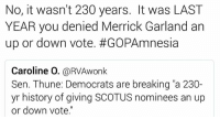 """Memes, History, and 🤖: No, it wasn't 230 years. It was LAST  YEAR you denied Merrick Garland an  up or down vote. #GOPAmnesia  Caroline O  @RVAwonk  Sen. Thune: Democrats are breaking """"a 230-  yr history of giving SCOTUS nominees an up  or down vote."""" 🤔"""
