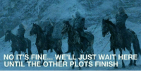 White Walkers next week! #GameOfThrones https://t.co/bMgR7k6LSN: NO IT'S FINE... WE'LL JUST WAIT HERE  UNTIL THE OTHER PLOTS FINISH White Walkers next week! #GameOfThrones https://t.co/bMgR7k6LSN