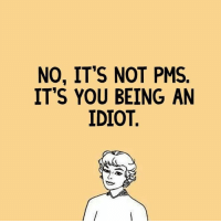 pms: NO, IT'S NOT PMS.  IT'S YOU BEING AN  IDIOT.