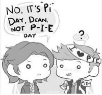 I was too tired and forgot to post this yesterday ;-; (but it's too cute not to post): No, IT's Pi  DAY, DEAN,  NOT P-I-E  DAY  IEs I was too tired and forgot to post this yesterday ;-; (but it's too cute not to post)