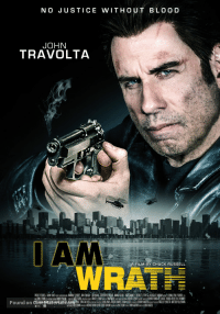 "The posters for Travolta's 'I Am Wrath' (xpost /r/movies): NO JUSTICE  WITHOUT BLoo D  JOHN  TRAVOLTA  AM  RAT  Found on CineMaterialc   JOHN TRAVOLTA  NO JUSTICE WITHOUT BLOOD   ""TRAVOLTA'S  TAKEN""  MOVIES IN FOCUS  JOHN  AVOLTA  A FILM BY  CHUCK  ALUSSELL  CENSORS  A STORY OF CORRUPTION  15  13  VENGEANCE & RETRIBUTION   I LAY MY VENGEANCE UPON THEM.  JOHN TRAVOLTA  DIRECTED BY CHUCK RUSSELL  PRODUCED BY MICHAEL MENDELSOHN  COMING SOON  Patriot Pictures   I LAY MY VENGEANCE  UPON THEM.  JOHN TRAVOLTA  AM WRATH  DIRECTED BY  CHUCK RUSSELL  Found on CineMaterial.com The posters for Travolta's 'I Am Wrath' (xpost /r/movies)"