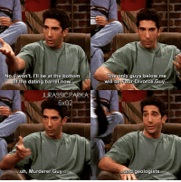 Dating, Memes, and Divorce: No l won't. I'll be at the bottom  of the dating barrel now  JURASSIC PARKA  6X02  ...uh, Murderer Guy  The only guys below me  will be Four Divorce Guya  and geologists ✨😂 his humor - { monicageller rossgeller divorce phoebebuffay friendstvshow}