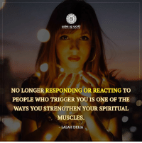Http, World, and Com: NO LONGER RESPONDING OR REACTING TO  PEOPLE WHO TRIGGER YOU IS ONE OF THE  WAYS YOU STRENGTHEN YOUR SPIRITUAL  MUSCLES.  LALAH DELIA http://wakeup-world.com