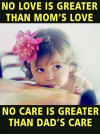 Love, Memes, and Moms: NO LOVE IS GREATER  THAN MOM'S LOVE  NO CARE IS GREATER  THAN DAD'S CARE