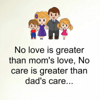 Famous Quotes: No love is greater  than mom's love, No  care is greater than  dad's care Famous Quotes