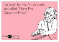 """Dieting, Friday, and Memes: No lunch for me. I'm on a new  diet called, """"I have Five  Dollars till Friday.""""  someecards  user card"""