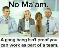😂😂😂: No Ma'am  A gang bang isn't proof you  can work as part of a team. 😂😂😂