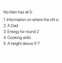 I'm 0-5 😭😭😭😭😭: No Man has all 5:  1. Information on where the clit is  2.A Dad  3. Energy for round 2  4. Cooking skills  5. A height above 5'7 I'm 0-5 😭😭😭😭😭