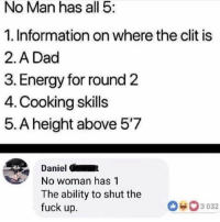 😭😭: No Man has all 5:  1. Information on where the clit is  2.A Dad  3. Energy for round 2  4. Cooking skills  5. A height above 57  Daniel C  No woman has 1  The ability to shut the  fuck up.  3 032 😭😭