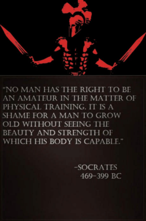 """Old, Physical, and Socrates: """"NO MAN HAS THE RIGHT TO BE  AN AMATEUR IN THE MATTER OF  PHYSICAL TRAINING. IT IS A  SHAME FOR A MAN TO GROW  OLD WITHOUT SEEING THE  BEAUTY AND STRENGTH OF  WHICH HIS BODY IS CAPABLE.""""  -SOCRATES  469-399 BC He right you know"""