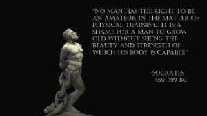 "Image, Old, and Physical: ""NO MAN HAS THE RIGHT TO BE  AN AMATEUR IN THE MATTER OF  PHYSICAL TRAINING. IT IS A  SHAME FOR A MAN TO GROW  OLD WITHOUT SEEING THE  BEAUTY AND STRENGTH OF  WHICH HIS BODY IS CAPABLE.""  -SOCRATES  469-399 BC [Image] Fitness poetry"
