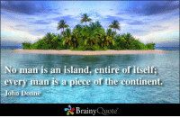 Memes, John Donne, and 🤖: No man is an island, entire of itself  every man is a piece of the continent.  ohn Donne  Brainy  Quote No man is an island, entire of itself; every man is a piece of the continent. - John Donne