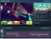 Don't worry guys, this game's got its award in the bag.: No Man's Sky  Follow Not Interested  NOMINATE THIS GAME FOR  THE STEAM AWARDS  LEARN MORE  Community Hub  NO MAN'S SKY  No Man's Sky is a game about exploration and  survival in an infinite procedurally generated  CEN Ore whelmingly Negaove 4.123 reviews)  GERAL Mo Negatvo 77251 reviews)  Rei ase Date Aug 12.2016  oular user-defined tags or this product  Open Space Exploration Sc Survival  Tags you've applied 1 this product  Add your own tags  View Your Queue c  v You NOMONATED THIS GAME FOR  THE GREATEST CON IN VIDEO GAME HISTORY Don't worry guys, this game's got its award in the bag.