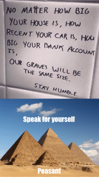 "Memes, Bank, and Good: No MAtER HoW B16  YOUR HOUSE (S, HOw  RECENT YOUR CAR Is, Hou  BIG YOUR BANK ALCOUNT  TS  OUR GRAVES WILL BE  THE SAME SI2E  STAY HUMBLE.  Speak for yourself  Peasant <p>Good Morrow, Peasants! via /r/memes <a href=""https://ift.tt/2HcqUQz"">https://ift.tt/2HcqUQz</a></p>"