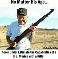 Ali, Friends, and Memes: No Matter His Age...  Photo by Cpl Ali Azin  Never Under Estimate the Capabilities of a  U.S. Marine with a Rifle! American Badass 🇺🇸 CheckOut @weaponstagram - - ❎ DOUBLE TAP pic 🚹 TAG your friends 🆘 DM your Pics-Vids 📡 Check My IG Stories👈 - - - ArmyStrong Sailor Marine Veterans Military Brotherhood Marines Navy AirForce CoastGuard UnitedStates USArmy Soldier NavySEALs airborne socialmedia - operator troops tactical Navylife patriot USMC Veteran