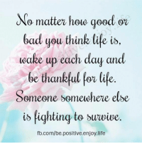 <3: No matter houe geod ez  bad you think life is.  eake up each day and  be thankful for life  Someone someiwhere elbe  i> lightiny to buuvive.  fb.com/be.positive.enjoy.life <3