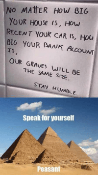 House, Humble, and Peasant: NO MATTER HoW B1G  YOUR HOUSE (S, HOuw  RECENT YOUR CAR IS, Hou  BIG YOUR AN ACOUNT  Ts  OUR GRAVES WILL BE  THE SAME SI2E  STAY HUMBLE.  Speak for yourself  3  Peasant <p>No todas las tumbas son del mismo tamaño, pobre.</p>