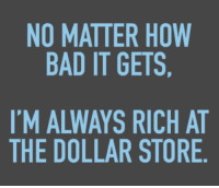 Memes, Dollar Store, and 🤖: NO MATTER HOW  BAD IT GETS,  IM ALWAYS RICH AT  THE DOLLAR STORE