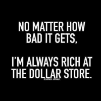 Bad, Memes, and Dollar Store: NO MATTER HOW  BAD IT GETS,  IM ALWAYS RICH AT  THE DOLLAR STORE Yep!