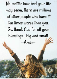 Bad, God, and Life: No matter how bad your life  may seem, there are millions  of other people who have it  fen times worse than you  So, thank God for all your  blessings.. biq and small  Amen-  8 0 0 8