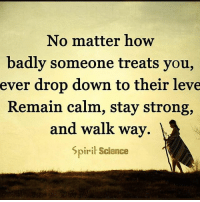 Follow our new page @alaskanhashqueen: No matter how  badly someone treats you,  ever drop down to their leve  Remain calm, stay strong,  and walkway.  Spirit Science Follow our new page @alaskanhashqueen