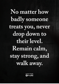 <3: No matter how  badly someone  treats you, never  drop down to  their level  Remain calm,  stay strong, and  walk awa  y.  Lessons Taught  ByLIFE <3