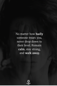 Strong, Never, and How: No matter how badly  someone treats you,  never drop down to  their level. Remain  calm, stay strong,  and walk away.