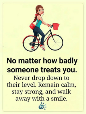 ❤️: No matter how badly  someone treats you.  Never drop down to  their level. Remain calm,  stay strong, and walk  away with a smile. ❤️