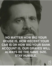 Memes, Humble, and 🤖: NO MATTER HOW BIG YOUR  HOUSE IS, How RECENT YOUR  CAR IS OR How BIG YOUR BANK  ACCOUNT IS, OUR GRAVES WILL  ALWAYS BE THE SAME SIZE.  STAY HUMBLE.  LIFE PLAYGROUND Stay humble. Double tap 👊🏽👊🏽