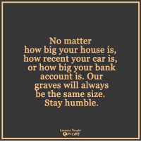 Cars, Memes, and Rave: No matter  how big your house is  how recent your car is,  or how big your bank  account is. Our  raves will always  e the same size.  Stay humble.  Lessons Taught  By LIFE <3