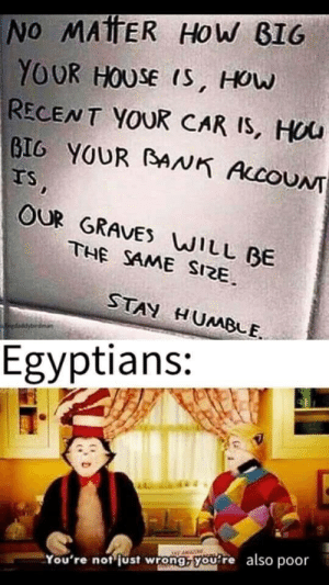 ?: NO MAtTER HOW BIG  YOUR HOUSE IS, HOW  RECENT YOUR CAR IS, HOU  BIG YOUR BNK ACCOUNT  IS,  OUR GRAVES WILL BE  THE SAME SIZE.  STAY HUMBLE.  gdaddybirdman  Egyptians:  also  poor  You're not just wrong, you're ?
