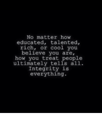 Memes, Cool, and Integrity: No matter how  educated, talented,  rich, or cool you  believe you are,  how you treat people  ultimately tells all  Integrity is  everything.