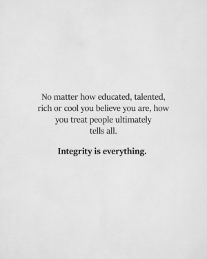 Integrity: No matter how educated, talented  rich or cool you believe you are, how  you treat people ultimately  tells all.  Integrity is everything