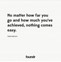 Nothing comes easy. 🙏 Like this if you agree and tag a friend that needs to see this!: No matter how far you  go and how much you've  achieved, nothing comes  easy.  TENKO NIKOLOV  foundr Nothing comes easy. 🙏 Like this if you agree and tag a friend that needs to see this!