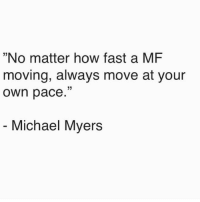 "😂🙌: ""No matter how fast a MF  moving, always move at your  own pace.""  Michael Myers 😂🙌"