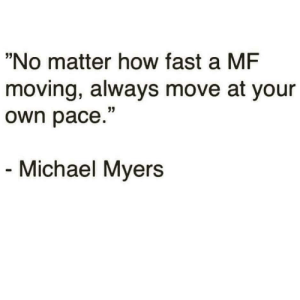 "michael myers: ""No matter how fast a MF  moving, always move at your  own pace.""  Michael Myers"