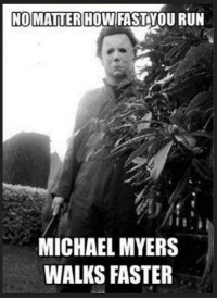 michael myers: NO MATTER HOW FAST YOU RUN  MICHAEL MYERS  WALKS FASTER