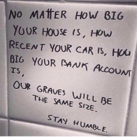 Memes, 🤖, and Dig: No MATTER How GIG  YOUR HOUSE IS, How  RECENT YOUR CAR IS, Hou  DIG YOUR RANK Accou  TS  OUR GRAVES  WILL BE  THE SAME SIZE  STAY HUMBLE. Stay humble 💯 WSHH