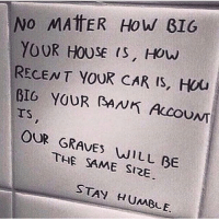 Memes, 🤖, and Car: No MATTER How GIG  YOUR HOUSE IS, How  RECENT YOUR CAR IS, HOU  BIG YOUR SANK UNT  OUR THE WILL BE  SAME SIRE  STAY HUMBLE. Doesn't matter how many shinny toys you have. . Treat people with respect, love your family and stay humble ☝🏼