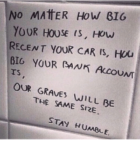 Memes, Bank, and House: No MATTER How GIG  YOUR HOUSE IS, HOW  RECENT YOUR CAR IS, HOU  BIG YOUR BANK AccouNT  OUR GRAVES WILL BE  SAME SIRE  STAY HUMBLE. 💯🙌🏻 @motivationmafia