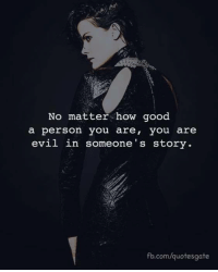 fb.com, Good, and Evil: No matter how good  a person you are, you are  evil in someone's story.  fb.com/quotesgate