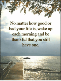 Bad, Life, and Memes: No matter how good or  bad your life is, wake up  each morning and be  thankful that you still  have one.  essonslearnedintife.com Do you want to know the right words to say next time you see your ex? Do you want to put an end to the awkward silences? The comprehensive guide to winning your ex back -> http://bit.ly/Sayingslove